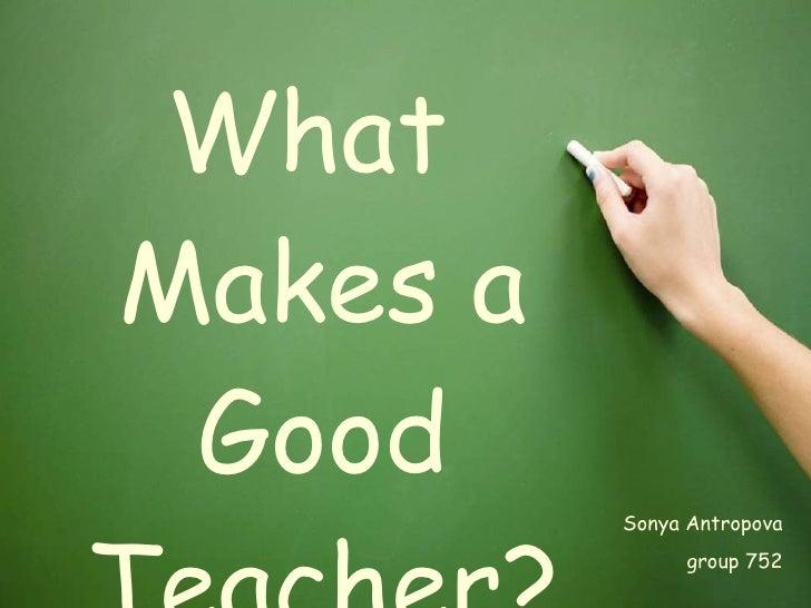 <ul><li>What Makes a Good Teacher? </li></ul>Sonya Antropova group 752