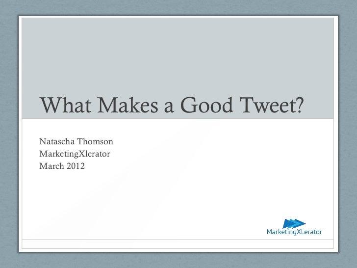 What Makes a Good Tweet?Natascha ThomsonMarketingXleratorMarch 2012