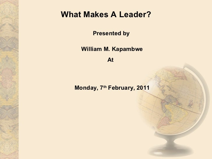 What Makes A Leader? Presented by  William M. Kapambwe At  MBA ED Lecture University of Lusaka Monday, 7 th  February, 2011