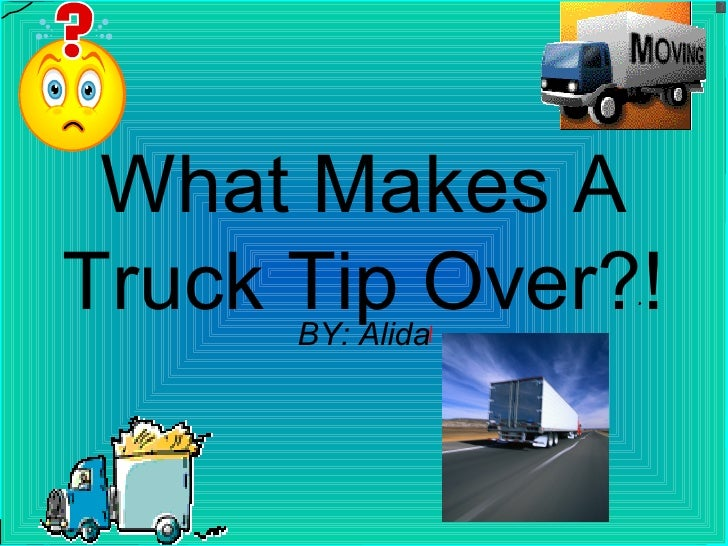 What Makes A Truck Tip Over?! BY: Alida