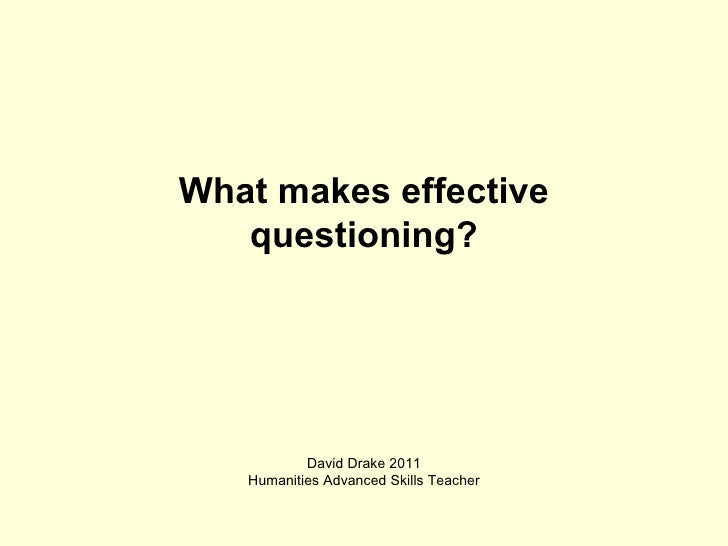 What makes effective questioning? David Drake 2011 Humanities Advanced Skills Teacher