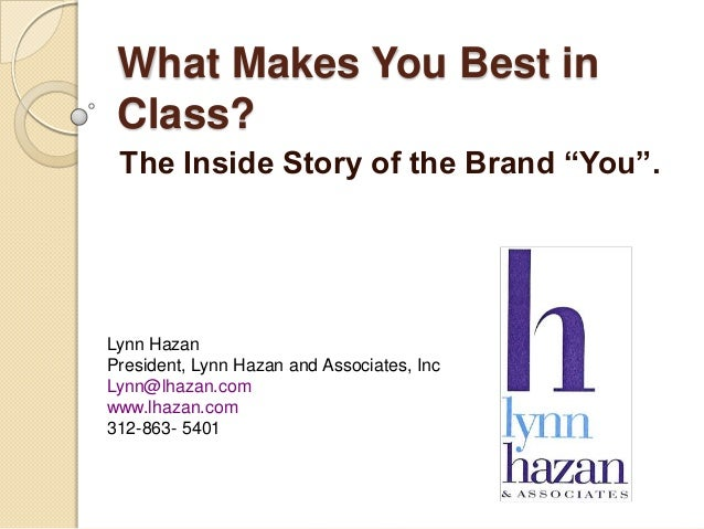 "What Makes You Best inClass?The Inside Story of the Brand ""You"".Lynn HazanPresident, Lynn Hazan and Associates, IncLynn@lh..."