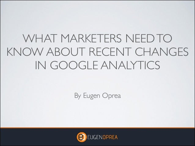 WHAT MARKETERS NEED TO KNOW ABOUT RECENT CHANGES IN GOOGLE ANALYTICS By Eugen Oprea