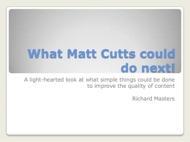 What Matt Cutts could do next! A light-hearted look at what simple things could be done to improve the quality of content ...