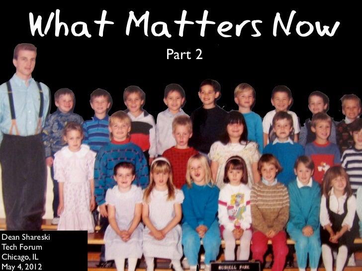 What Matters Now                Part 2Dean ShareskiTech ForumChicago, ILMay 4, 2012