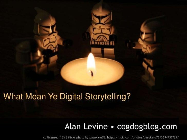 What Mean Ye Digital Storytelling?                        Alan Levine • cogdogblog.com          cc licensed ( BY ) flickr ...
