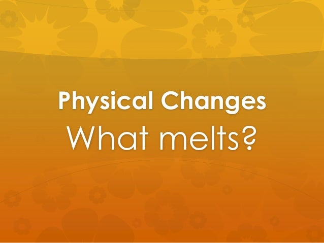 Physical Changes What melts?