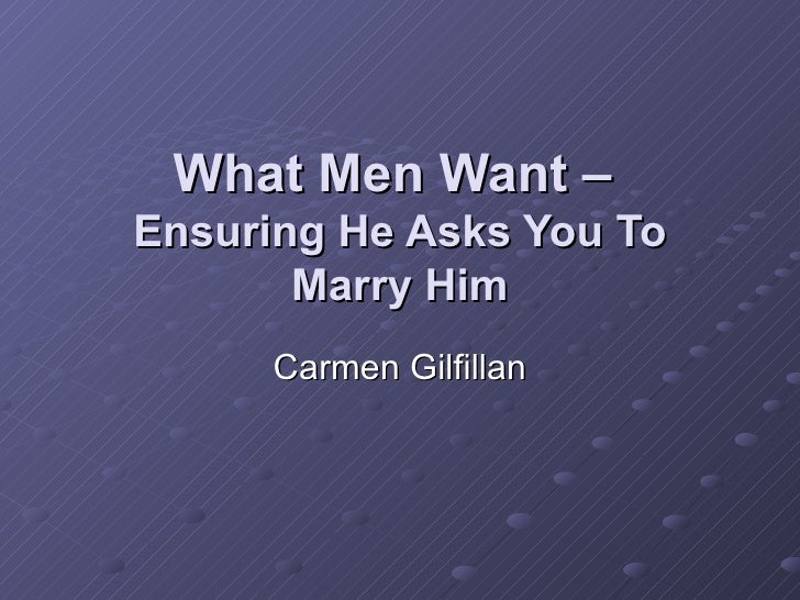 What Men Want –  Ensuring He Asks You To Marry Him Carmen Gilfillan