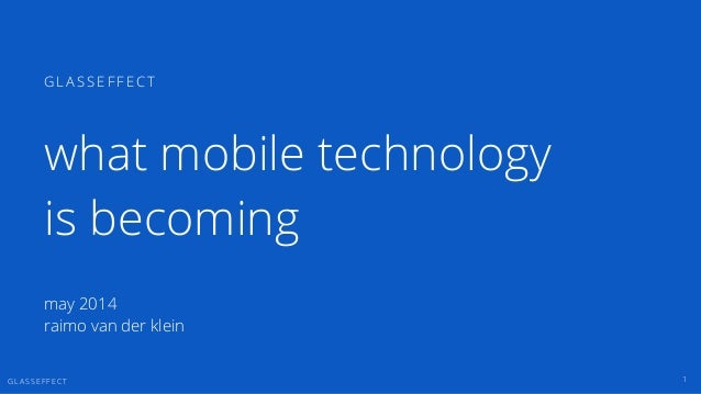 G L A S S E F F E C T 1 G L A S S E F F E C T may 2014 raimo van der klein what mobile technology is becoming