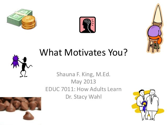 What Motivates You?Shauna F. King, M.Ed.May 2013EDUC 7011: How Adults LearnDr. Stacy Wahl