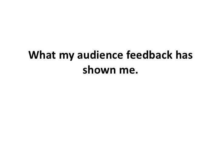 What my audience feedback has shown me