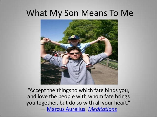 "What My Son Means To Me""Accept the things to which fate binds you,and love the people with whom fate bringsyou together, b..."