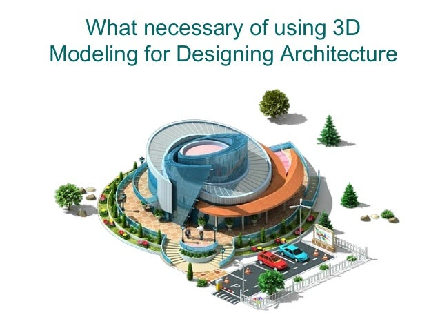 What necessary of using 3D Modeling for Designing Architecture