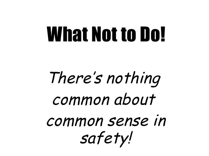 What Not to Do! There's nothing  common about  common sense in safety!
