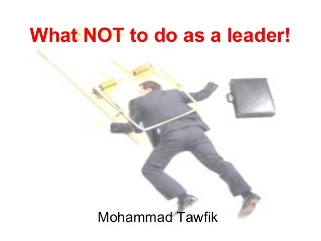 What NOT to do as a leader! Mohammad Tawfik #WikiCourses http://WikiCourses.WikiSpaces.com What NOT to do as a leader! Moh...