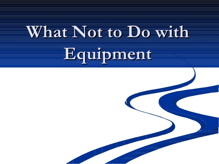 What Not to Do with Equipment
