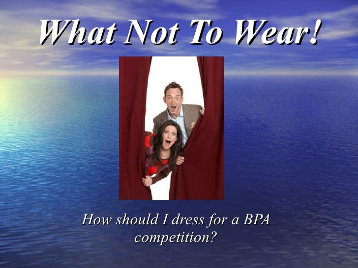 What Not To Wear! How should I dress for a BPA competition?