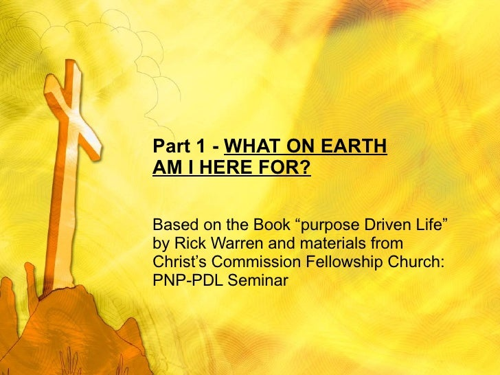 "Part 1 -  WHAT ON EARTH AM I HERE FOR? Based on the Book ""purpose Driven Life"" by Rick Warren and materials from Christ's ..."