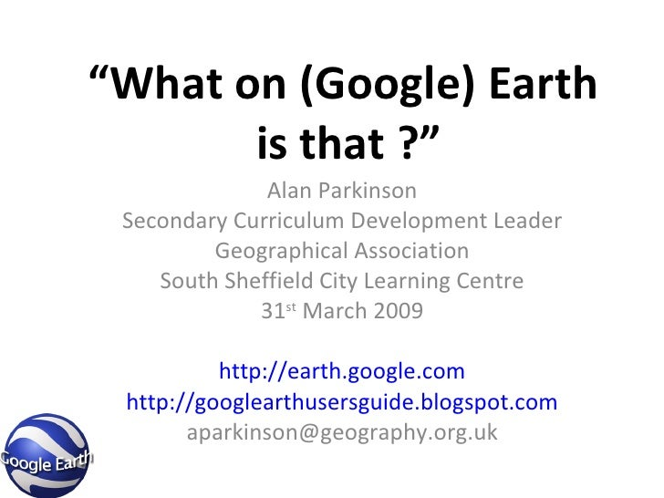 """"""" What on (Google) Earth  is that ?"""" Alan Parkinson Secondary Curriculum Development Leader Geographical Association South..."""