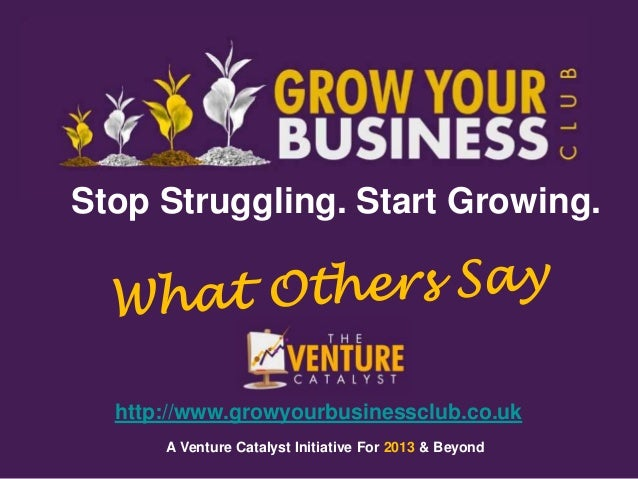 Stop Struggling. Start Growing.  http://www.growyourbusinessclub.co.uk      A Venture Catalyst Initiative For 2013 & Beyond
