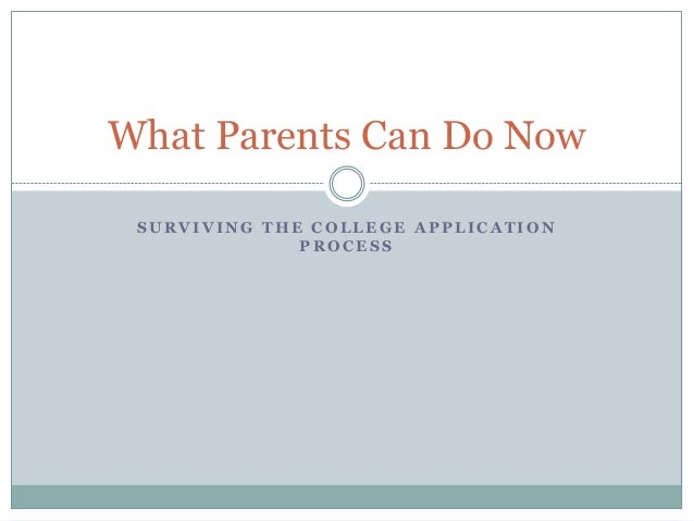 What Parents Can Do Now SURVIVING THE COLLEGE APPLICATION PROCESS