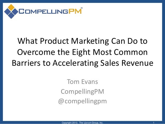 What Product Marketing Can Do toOvercome the Eight Most CommonBarriers to Accelerating Sales RevenueTom EvansCompellingPM@...