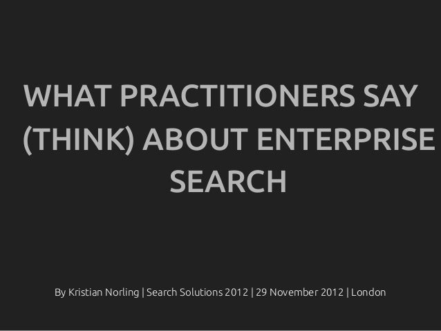 WHAT PRACTITIONERS SAY(THINK) ABOUT ENTERPRISE         SEARCH By Kristian Norling | Search Solutions 2012 | 29 November 20...
