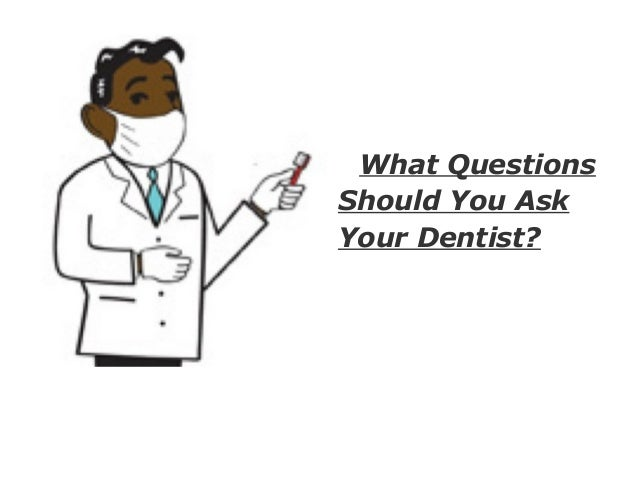 What questions should you ask your dentist