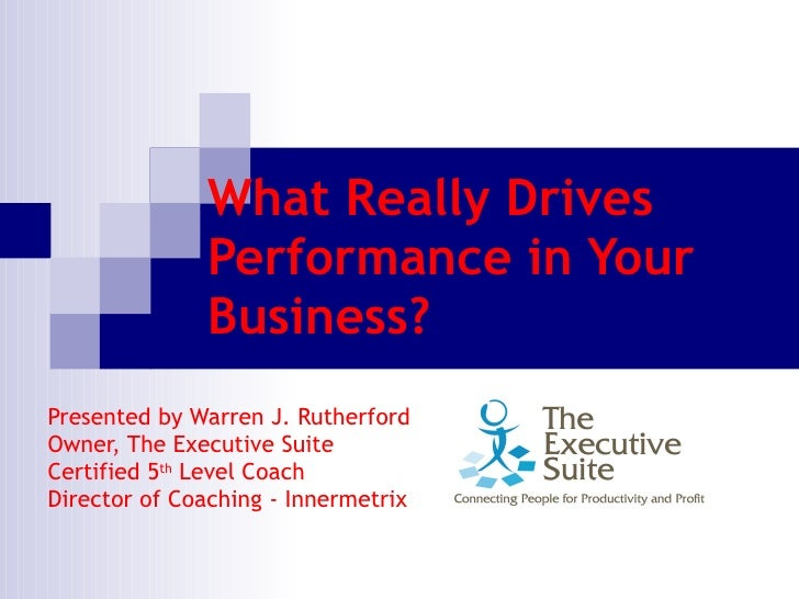 What Really Drives Performance in Your Business? Presented by Warren J. Rutherford  Owner, The Executive Suite  Certified ...