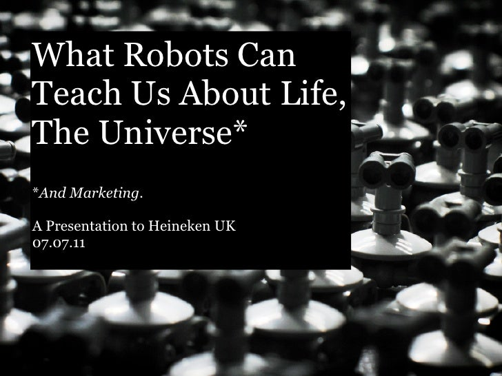 What Robots CanTeach Us About Life,The Universe**And Marketing.A Presentation to Heineken UK07.07.11