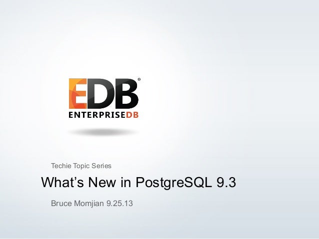 © 2013 EnterpriseDB, Corp. All Rights Reserved. 1 What's New in PostgreSQL 9.3 Bruce Momjian 9.25.13 Techie Topic Series