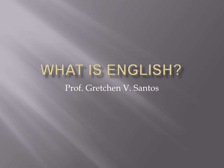 What is English?<br />Prof. Gretchen V. Santos<br />