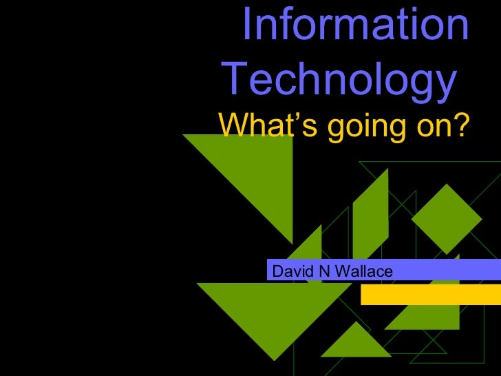 Information Technology  What's going on? David N Wallace