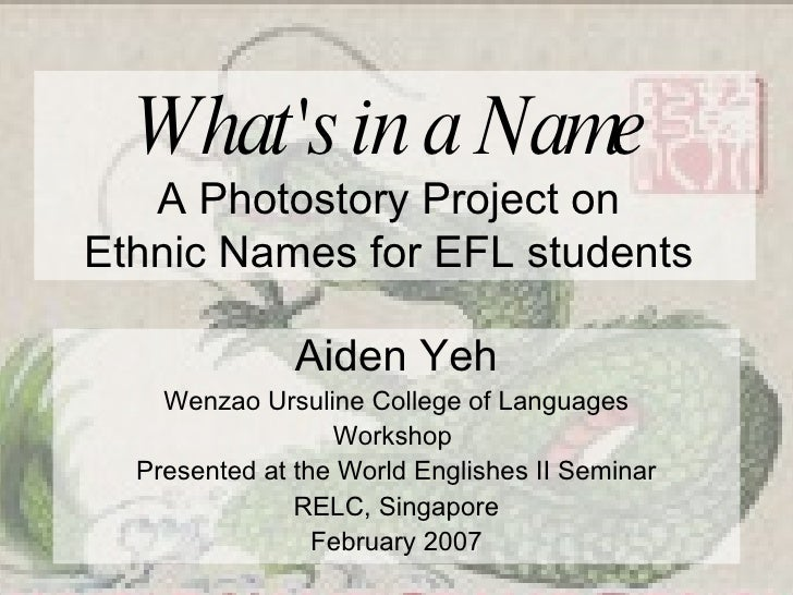 What's in a Name   A Photostory Project on  Ethnic Names for EFL students  Aiden Yeh Wenzao Ursuline College of Languages ...