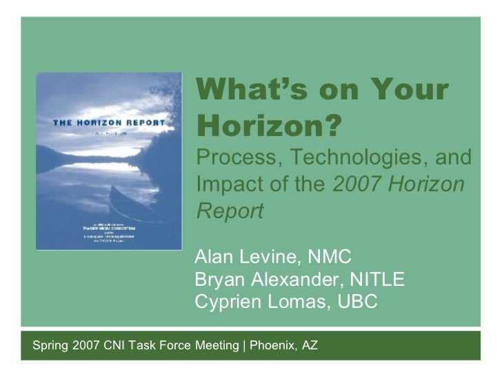 What's on Your Horizon? Process, Technologies, and Impact of the  2007 Horizon Report Spring 2007 CNI Task Force Meeting |...