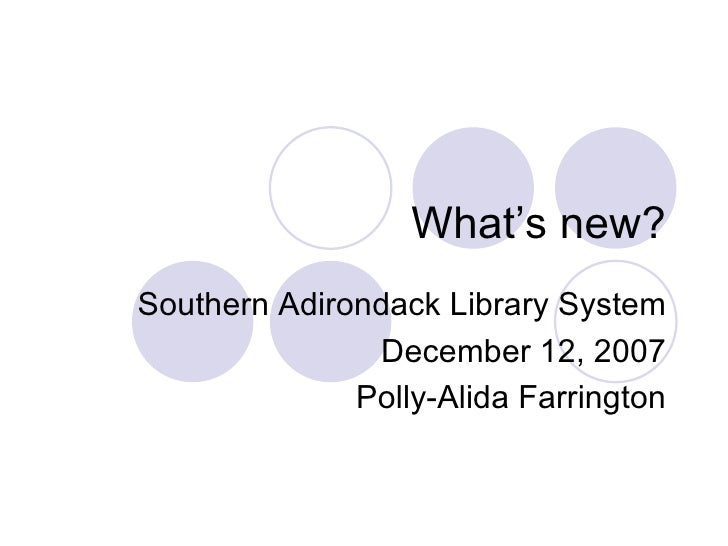What's new? Southern Adirondack Library System December 12, 2007 Polly-Alida Farrington