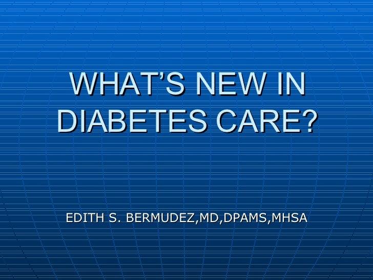 WHAT'S NEW IN DIABETES CARE? EDITH S. BERMUDEZ,MD,DPAMS,MHSA