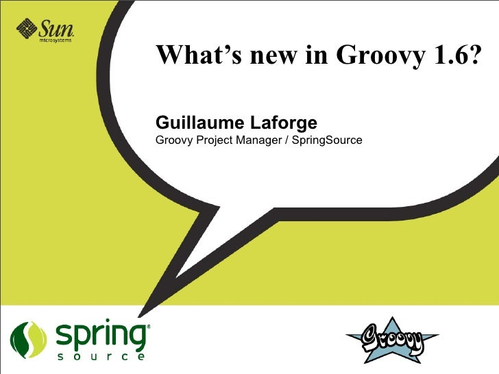 What's new in Groovy 1.6?  Guillaume Laforge Groovy Project Manager / SpringSource