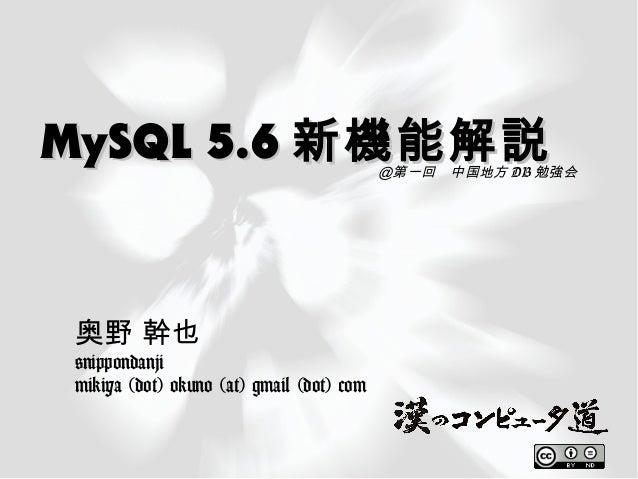 MySQL 5.6MySQL 5.6 新機能解説新機能解説 奥野 幹也 @nippondanji mikiya (dot) okuno (at) gmail (dot) com @第一回 中国地方 DB 勉強会
