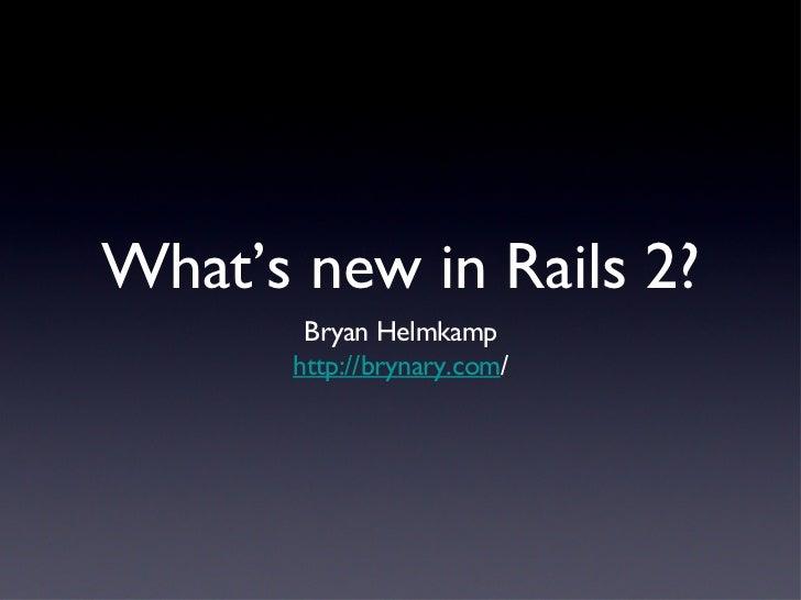 What's new in Rails 2? <ul><li>Bryan Helmkamp </li></ul><ul><li>http://brynary.com / </li></ul>