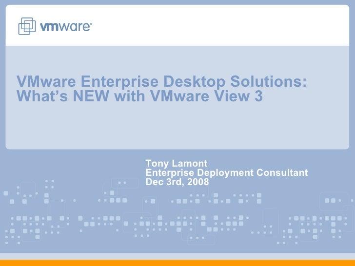 VMware Enterprise Desktop Solutions: What's NEW with VMware View 3  Tony Lamont Enterprise Deployment Consultant Dec 3rd, ...