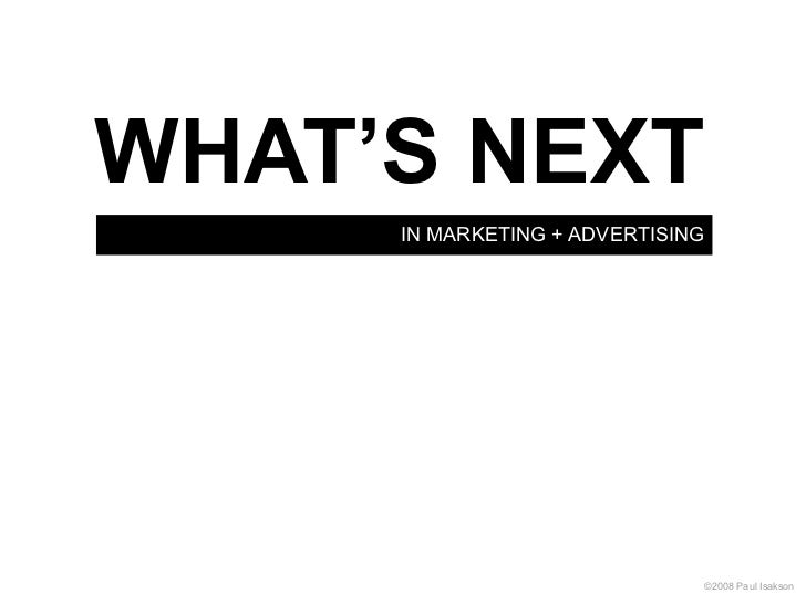 WHAT'S NEXT     IN MARKETING + ADVERTISING                              ©2008 Paul Isakson