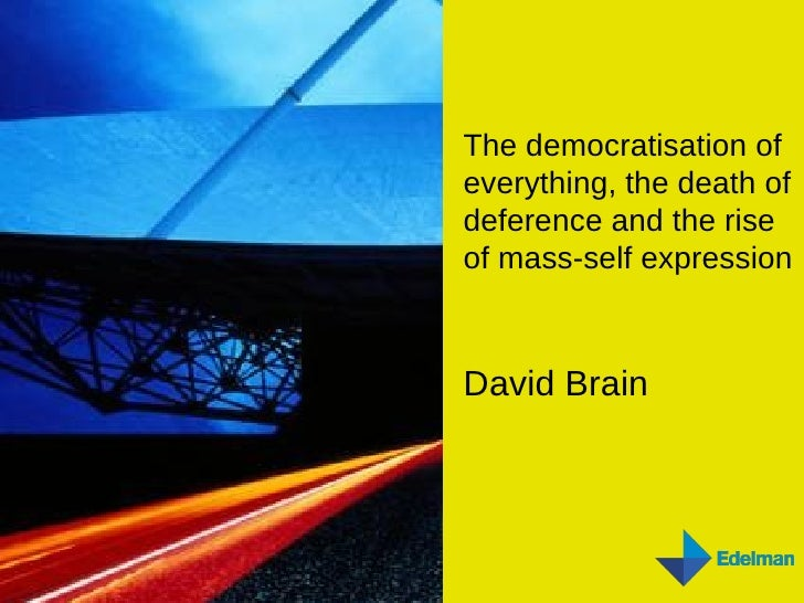 The democratisation of everything, the death of deference and the rise of mass-self expression David Brain