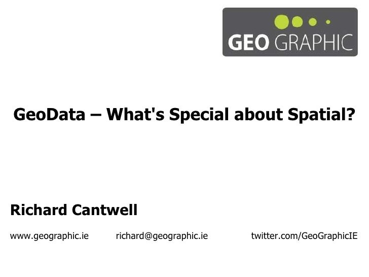 GeoData – What's Special about Spatial? Richard Cantwell www.geographic.ie richard@geographic.ie   twitter.com/GeoGraphicIE