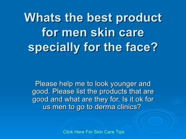 Whats the best product for men skin care specially for the face? Please help me to look younger and good. Please list the ...