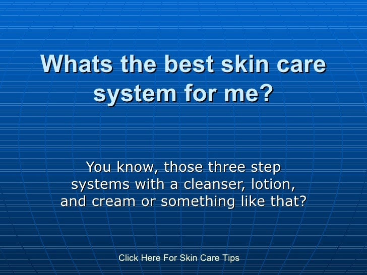 Whats the best skin care system for me? You know, those three step systems with a cleanser, lotion, and cream or something...