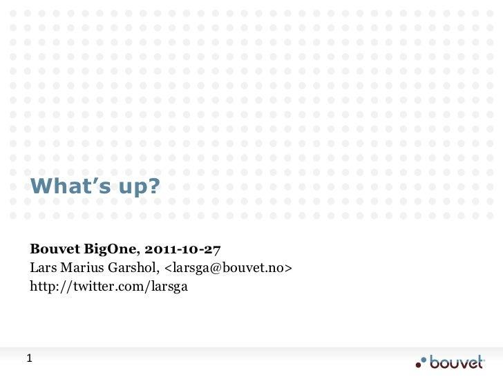What's up?Bouvet BigOne, 2011-10-27Lars Marius Garshol, <larsga@bouvet.no>http://twitter.com/larsga1