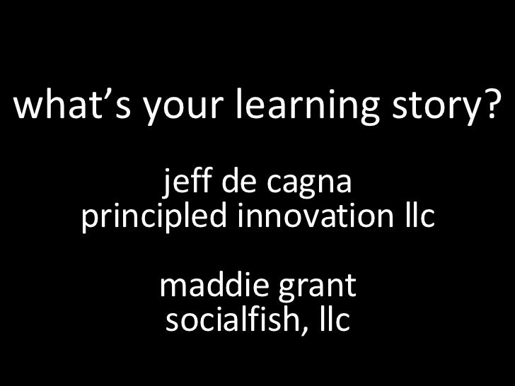 what's your learning story? jeff de cagna principled innovation llc maddie grant socialfish, llc