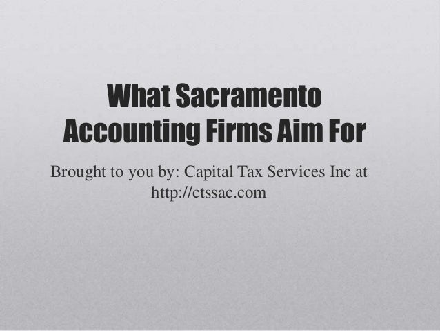 What Sacramento Accounting Firms Aim For Brought to you by: Capital Tax Services Inc at http://ctssac.com