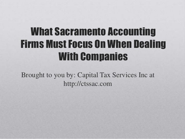 What Sacramento AccountingFirms Must Focus On When DealingWith CompaniesBrought to you by: Capital Tax Services Inc athttp...